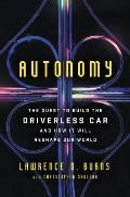 Autonomy The Quest to Build the Driverless Car & How It Will Reshape Our World