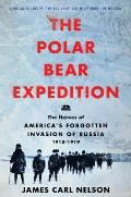 Polar Bear Expedition The Heroes of Americas Forgotten Invasion of Russia 1918 1919