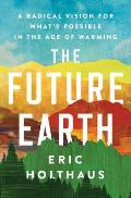Future Earth A Radical Vision for Whats Possible in the Age of Warming