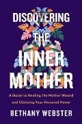 Discovering the Inner Mother A Guide to Healing the Mother Wound & Claiming Your Personal Power