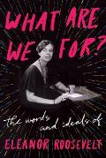 What Are We For The Words & Ideals of Eleanor Roosevelt
