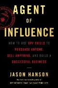 Agent of Influence How to Use Spy Skills to Persuade Anyone Sell Anything & Build a Successful Business