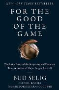 For the Good of the Game The Inside Story of the Surprising & Dramatic Transformation of Major League Baseball