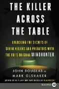 The Killer Across the Table: Unlocking the Secrets of Serial Killers and Predators with the Fbi's Original Mindhunter