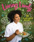 Living Lively: 80 Plant-Based Recipes to Activate Your Power and Feed Your Potential
