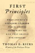 First Principles What Americas Founders Learned from the Greeks & Romans & How That Shaped Our Country