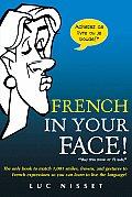 French in Your Face The Only Book to Match 1001 Smiles Frowns & Gestures to French Expressions So You Can Learn to Live the Language