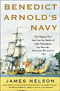 Benedict Arnolds Navy The Ragtag Fleet That Lost the Battle of Lake Champlain But Won the American Revolution
