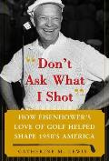 Dont Ask What I Shot How Eisenhowers Love of Golf Helped Shape 1950s America