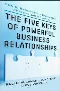Five Keys to Powerful Business Relationships: How to Become More Productive, Effective and Influential