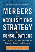 Mergers and Acquisitions Strategy for Consolidations: Roll Up, Roll Out and Innovate for Superior Growth and Returns