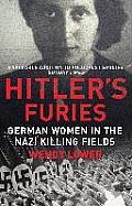 Hitlers Furies German Women in the Nazi Killing Fields