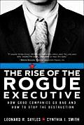 Rise of the Rogue Executive How Good Companies Go Bad & How to Stop the Destruction