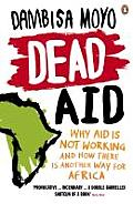 Dead Aid Why Aid Makes Things Worse & How There Is Another Way for Africa Dambisa Moyo