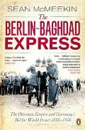 Berlin Baghdad Express The Ottoman Empire & Germanys Bid for World Power 1898 1918 Sean McMeekin