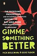 Gimme Something Better The Profound Progressive & Occasionally Pointless History of Bay Area Punk from Dead Kennedys to Green Day