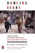 Dancing Bears True Stories of People Nostalgic for Life Under Tyranny