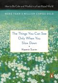 Things You Can See Only When You Slow Down How to Be Calm & Mindful in a Fast Paced World