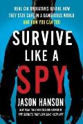 Survive Like a Spy Real CIA Operatives Reveal How They Stay Safe in a Dangerous World & How You Can Too