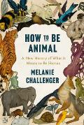 How to Be Animal: A New History of What It Means to Be Human