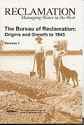 Bureau of Reclamation Origins & Growth to 1945 Volume 1
