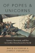 Of Popes and Unicorns: Science, Christianity, and How the Conflict Thesis Fooled the World