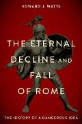 The Eternal Decline and Fall of Rome: The History of a Dangerous Idea
