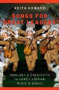 Songs for great Leaders: Ideology and Creativity in North Korean Music and Dance