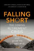Falling Short The Coming Retirement Crisis & What To Do About It