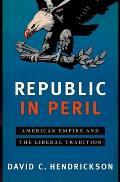 Republic in Peril American Empire & the Liberal Tradition