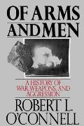 Of Arms & Men A History of War Weapons & Aggression