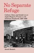 No Separate Refuge: Culture, Class, and Gender on an Anglo-Hispanic Frontier in the American Southwest, 1880-1940