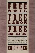 Free Soil Free Labor Free Men The Ideology of the Republican Party Before the Civil War with a New Introductory Essay