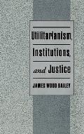 Utilitarianism, Institutions, and Justice