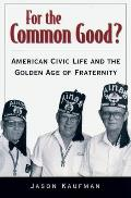 For the Common Good?: American Civic Life and the Golden Age of Fraternity