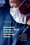 Overcoming Secondary Stress in Medical & Nursing Practice A Guide to Professional Resilience & Personal Well Being