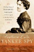 Southern Lady Yankee Spy The True Story of Elizabeth Van Lew A Union Agent in the Heart of the Confederacy