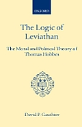 Logic of Leviathan: The Moral and Political Theory of Thomas Hobbes