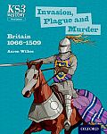 Key Stage 3 History by Aaron Wilkes: Invasion, Plague and Murder: Britain 1066-1509 Student Book