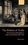 The Politics of Trade: The Overseas Merchant in State and Society 1660-1720