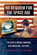 No Requiem for the Space Age The Apollo Moon Landings & American Culture