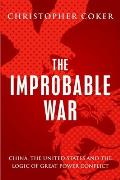 Improbable War China the United States & Logic of Great Power Conflict