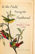 In the Field Among the Feathered A History of Birders & Their Guides
