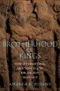 Brotherhood of Kings How International Relations Shaped the Ancient Near East