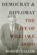 Democrat & Diplomat The Life of William E Dodd