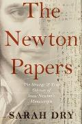 Newton Papers The Strange & True Odyssey of Isaac Newtons Manuscripts