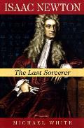 Isaac Newton The Last Sorcerer