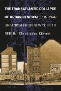 The Transatlantic Collapse of Urban Renewal: Postwar Urbanism from New York to Berlin