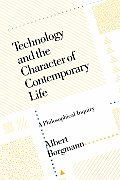 Technology & the Character of Contemporary Life A Philosophical Inquiry