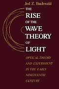 Rise of the Wave Theory of Light Optical Theory & Experiment in the Early Nineteenth Century